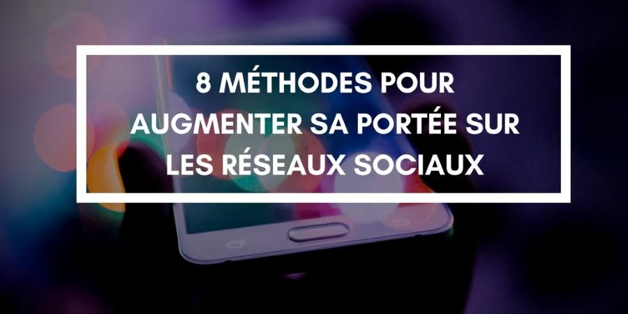 8 méthodes garanties pour augmenter sa portée sur les réseaux sociaux